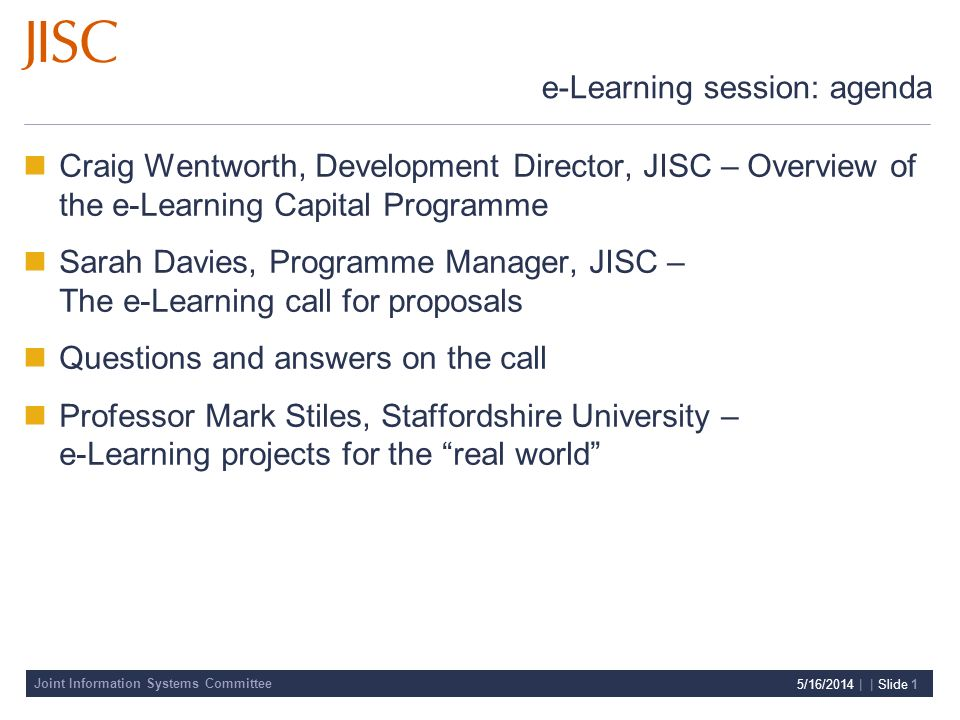 Joint Information Systems Committee 5/16/2014 | | Slide 1 e-Learning session: agenda Craig Wentworth, Development Director, JISC – Overview of the e-Learning Capital Programme Sarah Davies, Programme Manager, JISC – The e-Learning call for proposals Questions and answers on the call Professor Mark Stiles, Staffordshire University – e-Learning projects for the real world