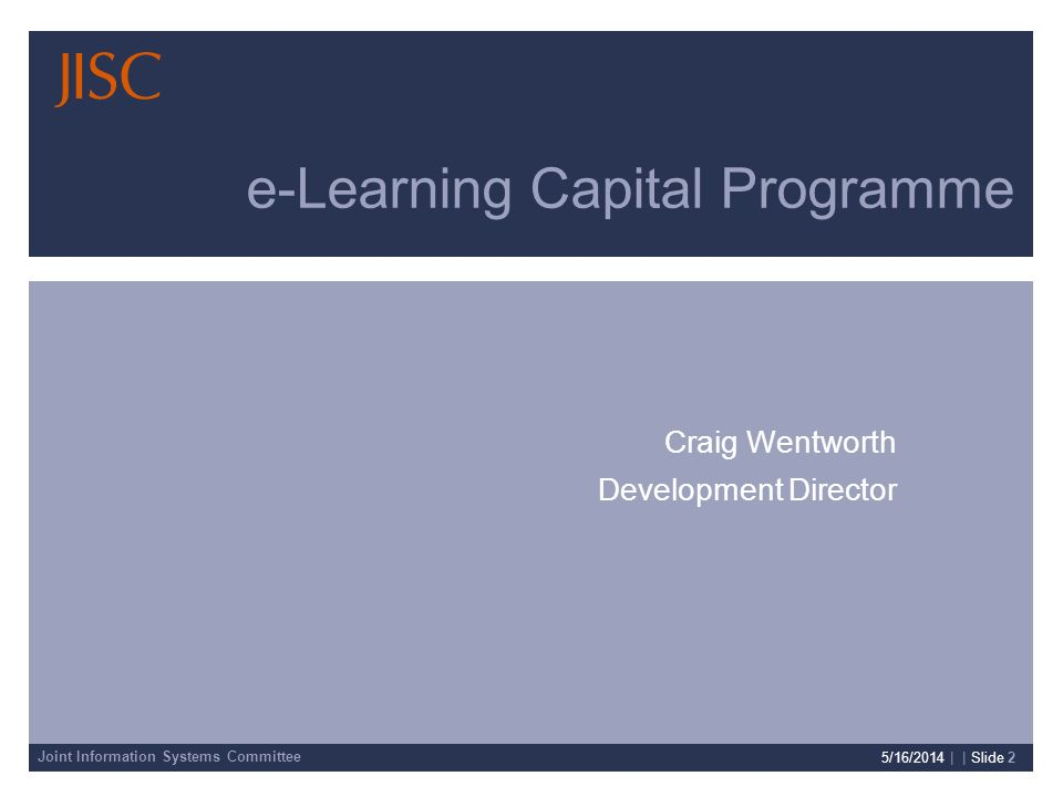 Joint Information Systems Committee 5/16/2014 | | Slide 2 Craig Wentworth Development Director e-Learning Capital Programme