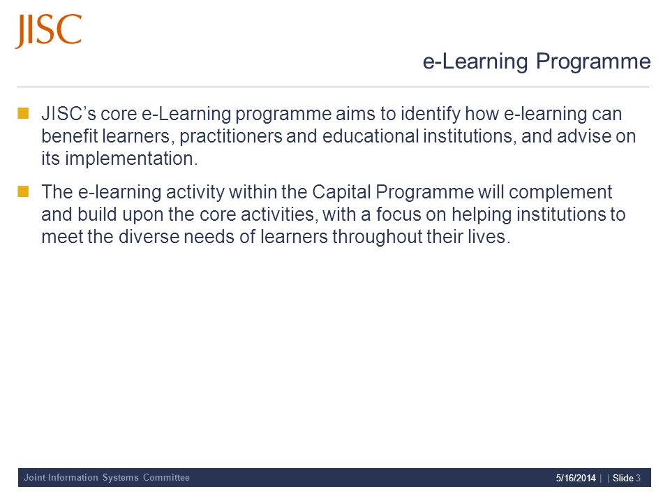 Joint Information Systems Committee 5/16/2014 | | Slide 3 e-Learning Programme JISCs core e-Learning programme aims to identify how e-learning can benefit learners, practitioners and educational institutions, and advise on its implementation.