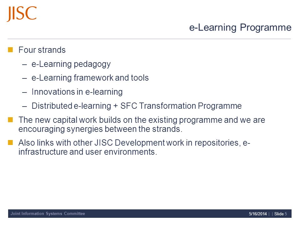 Joint Information Systems Committee 5/16/2014 | | Slide 5 e-Learning Programme Four strands –e-Learning pedagogy –e-Learning framework and tools –Innovations in e-learning –Distributed e-learning + SFC Transformation Programme The new capital work builds on the existing programme and we are encouraging synergies between the strands.