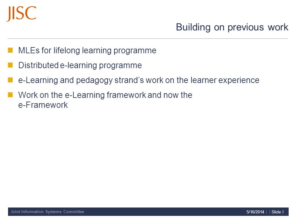 Joint Information Systems Committee 5/16/2014 | | Slide 8 Building on previous work MLEs for lifelong learning programme Distributed e-learning progra