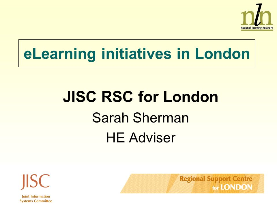 eLearning initiatives in London JISC RSC for London Sarah Sherman HE Adviser