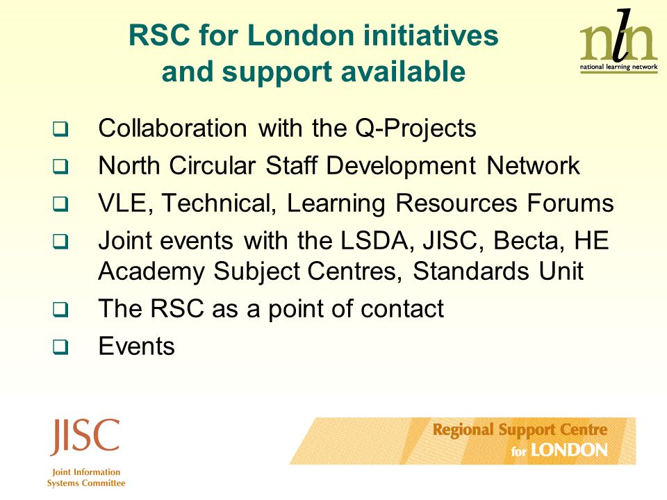 RSC for London initiatives and support available Collaboration with the Q-Projects North Circular Staff Development Network VLE, Technical, Learning Resources Forums Joint events with the LSDA, JISC, Becta, HE Academy Subject Centres, Standards Unit The RSC as a point of contact Events