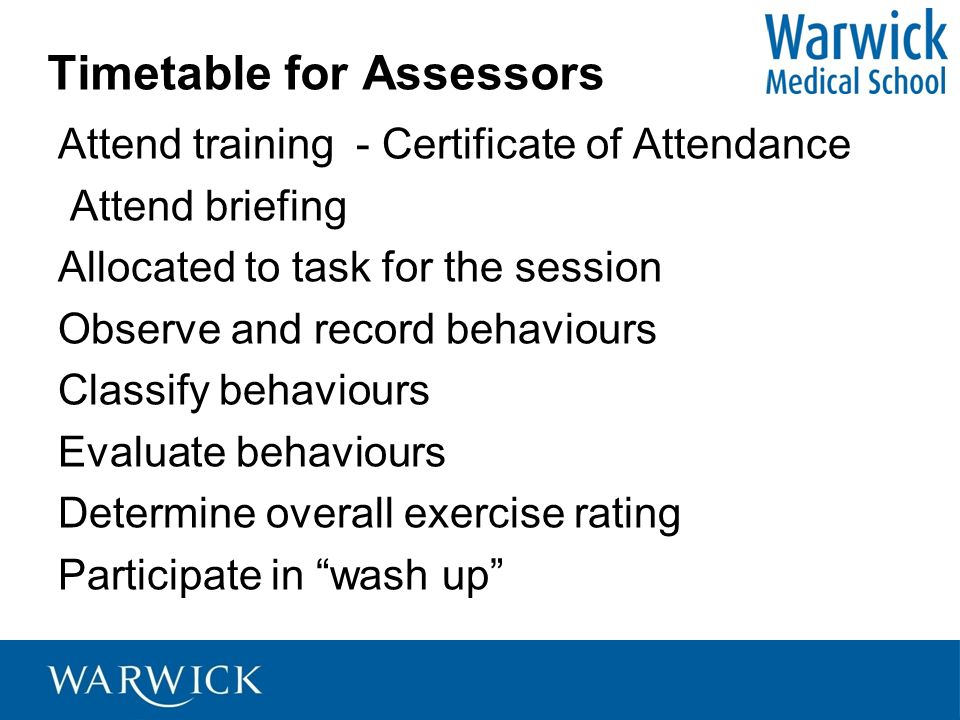 Timetable for Assessors Attend training - Certificate of Attendance Attend briefing Allocated to task for the session Observe and record behaviours Cl