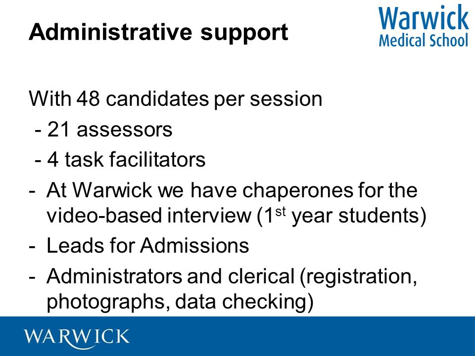 Administrative support With 48 candidates per session - 21 assessors - 4 task facilitators -At Warwick we have chaperones for the video-based intervie