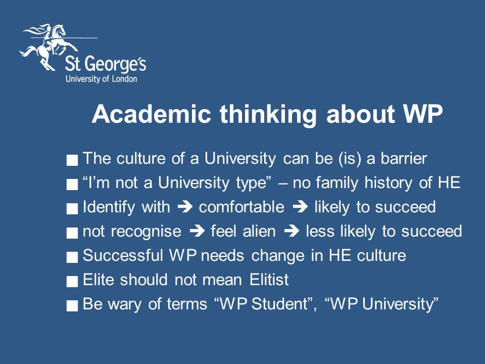 Academic thinking about WP The culture of a University can be (is) a barrier Im not a University type – no family history of HE Identify with comfortable likely to succeed not recognise feel alien less likely to succeed Successful WP needs change in HE culture Elite should not mean Elitist Be wary of terms WP Student, WP University