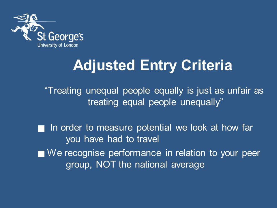 Adjusted Entry Criteria Treating unequal people equally is just as unfair as treating equal people unequally In order to measure potential we look at how far you have had to travel We recognise performance in relation to your peer group, NOT the national average