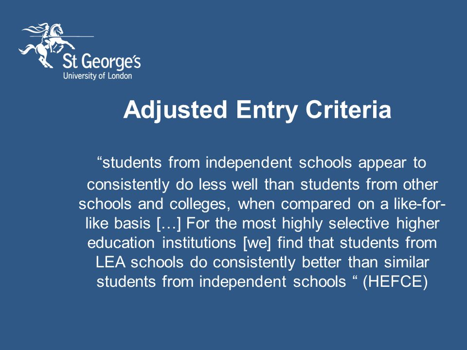 Adjusted Entry Criteria students from independent schools appear to consistently do less well than students from other schools and colleges, when compared on a like-for- like basis […] For the most highly selective higher education institutions [we] find that students from LEA schools do consistently better than similar students from independent schools (HEFCE)