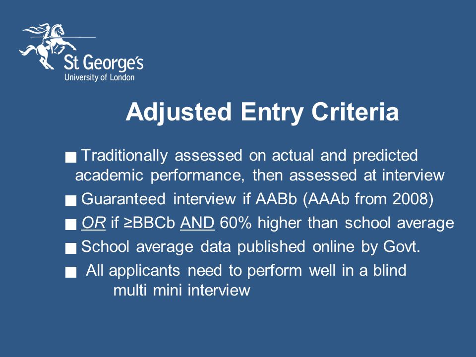 Adjusted Entry Criteria Traditionally assessed on actual and predicted academic performance, then assessed at interview Guaranteed interview if AABb (AAAb from 2008) OR if BBCb AND 60% higher than school average School average data published online by Govt.