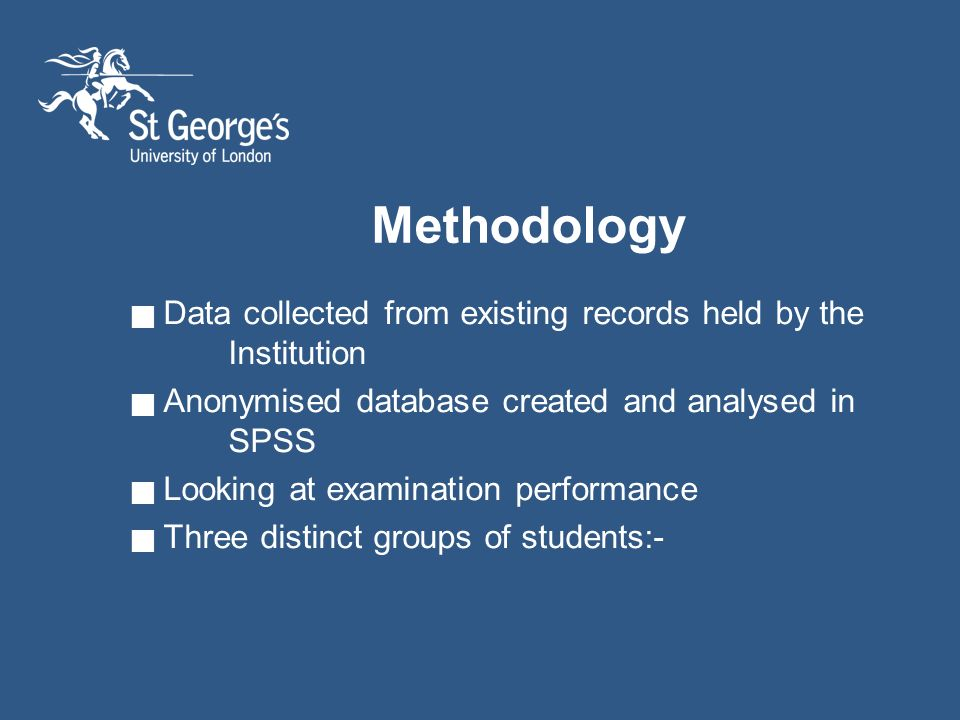 Methodology Data collected from existing records held by the Institution Anonymised database created and analysed in SPSS Looking at examination performance Three distinct groups of students:-