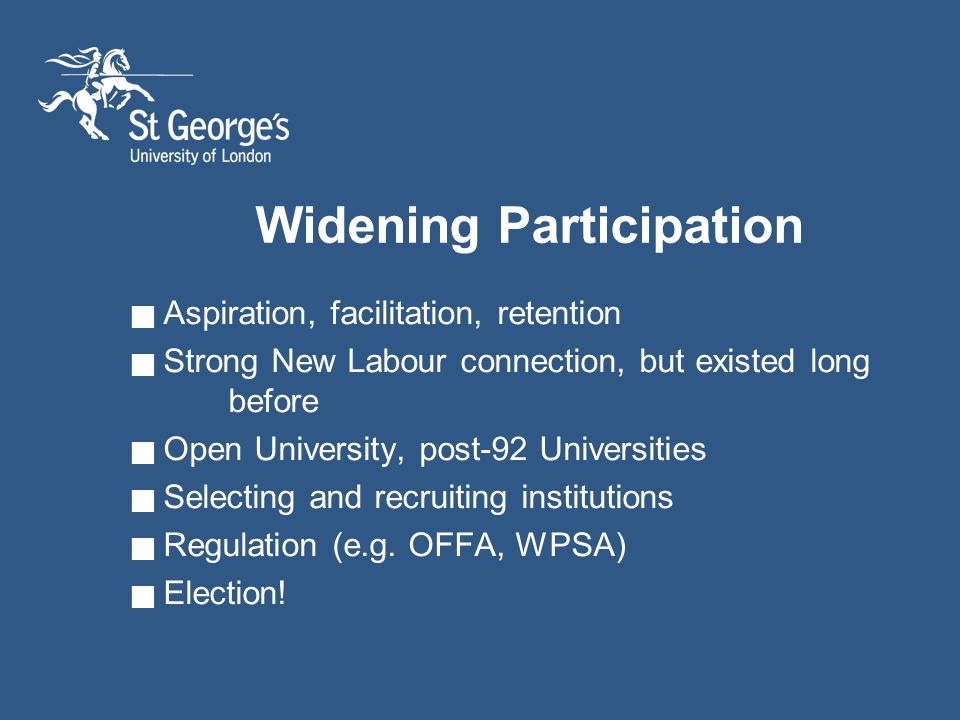 Widening Participation Aspiration, facilitation, retention Strong New Labour connection, but existed long before Open University, post-92 Universities Selecting and recruiting institutions Regulation (e.g.