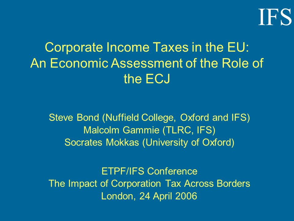 IFS Corporate Income Taxes in the EU: An Economic Assessment of the Role of the ECJ Steve Bond (Nuffield College, Oxford and IFS) Malcolm Gammie (TLRC, IFS) Socrates Mokkas (University of Oxford) ETPF/IFS Conference The Impact of Corporation Tax Across Borders London, 24 April 2006