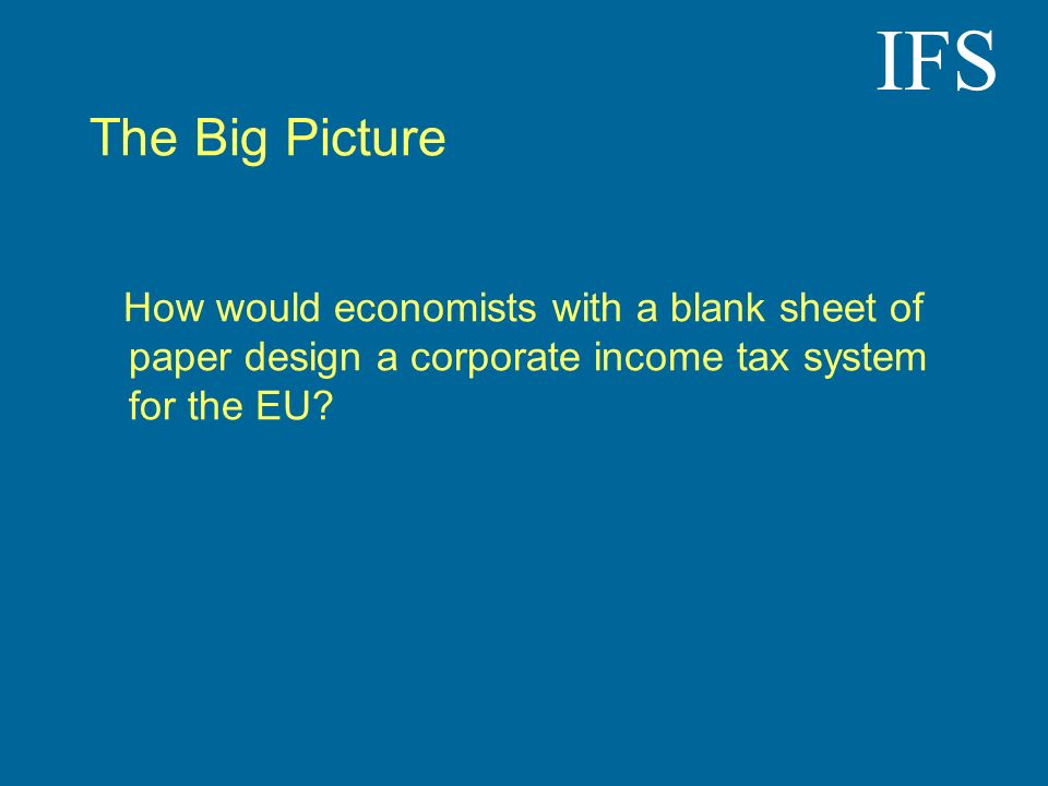 IFS The Big Picture How would economists with a blank sheet of paper design a corporate income tax system for the EU?