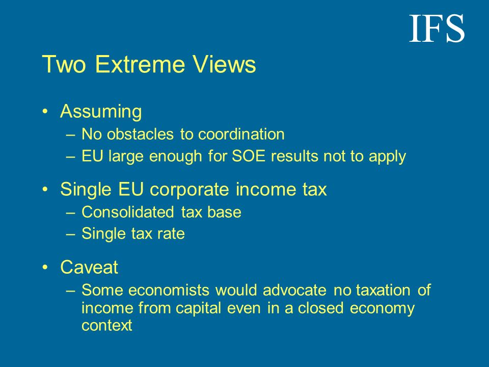 IFS Two Extreme Views Assuming –No obstacles to coordination –EU large enough for SOE results not to apply Single EU corporate income tax –Consolidated tax base –Single tax rate Caveat –Some economists would advocate no taxation of income from capital even in a closed economy context