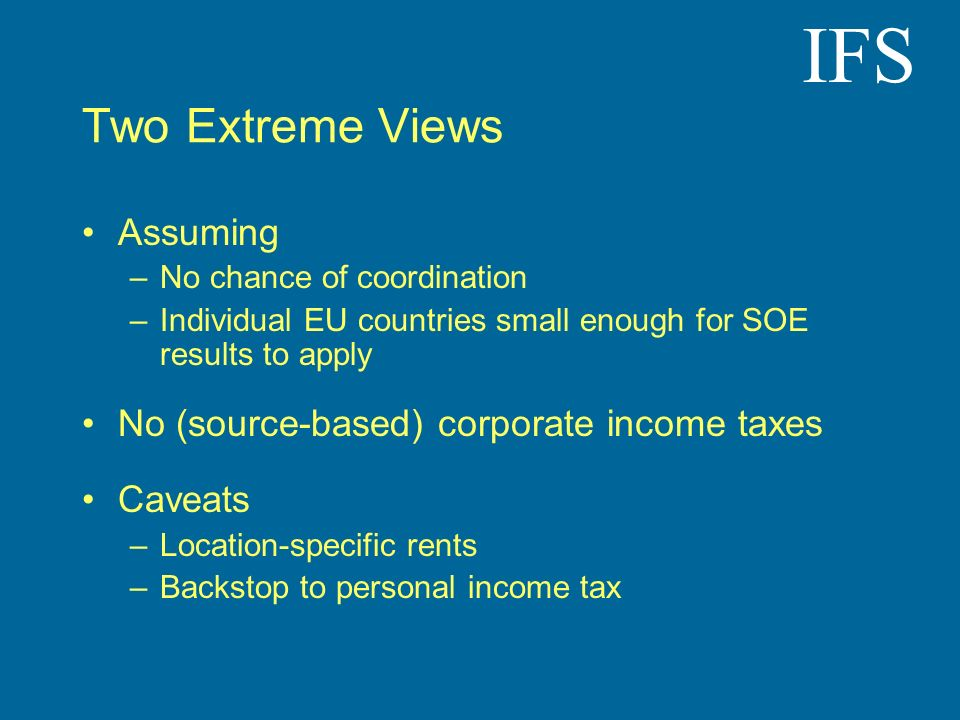 IFS Two Extreme Views Assuming –No chance of coordination –Individual EU countries small enough for SOE results to apply No (source-based) corporate income taxes Caveats –Location-specific rents –Backstop to personal income tax
