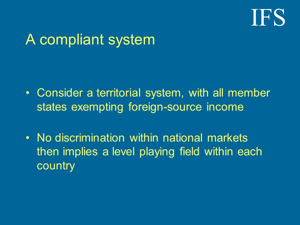 IFS A compliant system Consider a territorial system, with all member states exempting foreign-source income No discrimination within national markets then implies a level playing field within each country