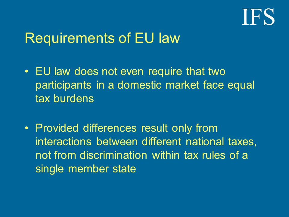IFS Requirements of EU law EU law does not even require that two participants in a domestic market face equal tax burdens Provided differences result only from interactions between different national taxes, not from discrimination within tax rules of a single member state