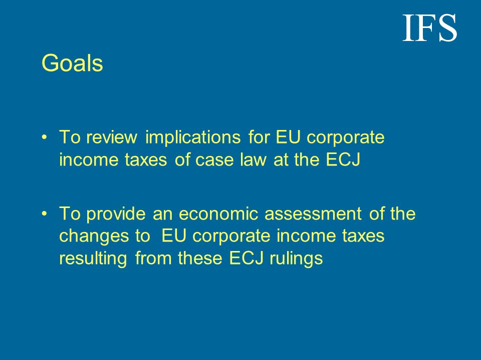 IFS Goals To review implications for EU corporate income taxes of case law at the ECJ To provide an economic assessment of the changes to EU corporate