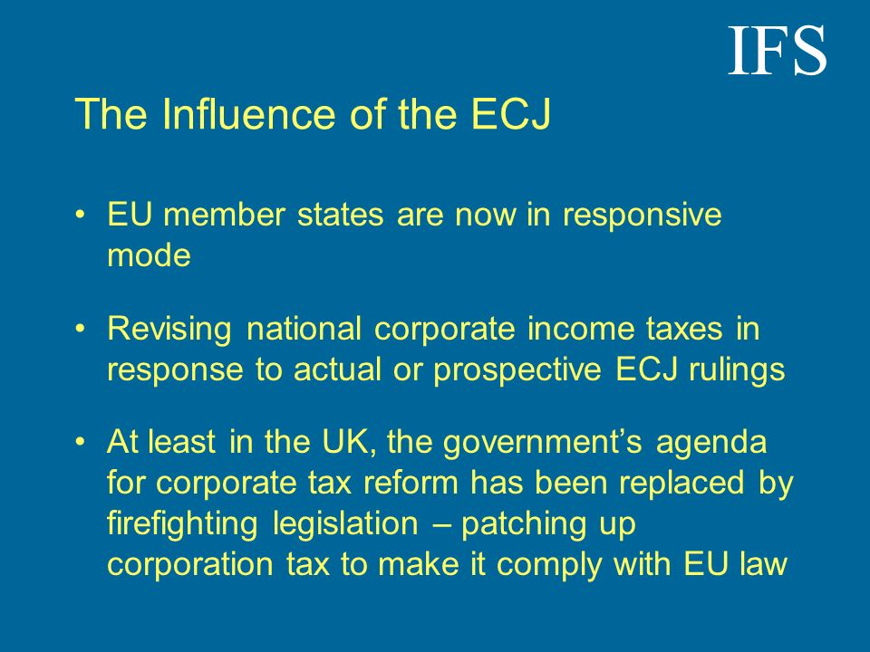 IFS The Influence of the ECJ EU member states are now in responsive mode Revising national corporate income taxes in response to actual or prospective