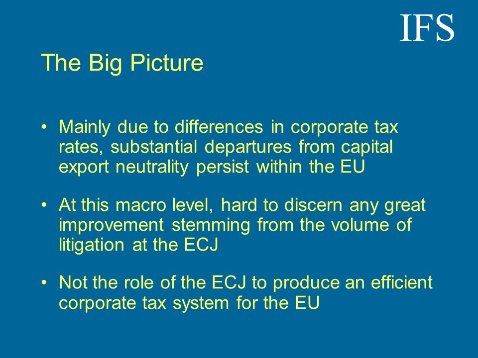 IFS The Big Picture Mainly due to differences in corporate tax rates, substantial departures from capital export neutrality persist within the EU At this macro level, hard to discern any great improvement stemming from the volume of litigation at the ECJ Not the role of the ECJ to produce an efficient corporate tax system for the EU