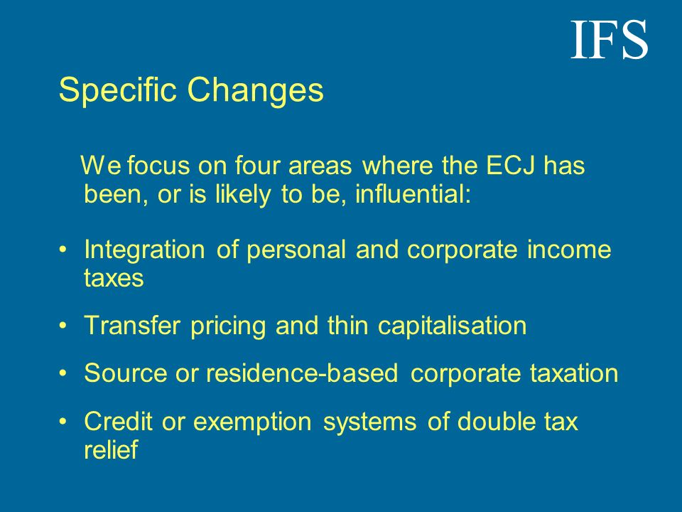 IFS Specific Changes We focus on four areas where the ECJ has been, or is likely to be, influential: Integration of personal and corporate income taxes Transfer pricing and thin capitalisation Source or residence-based corporate taxation Credit or exemption systems of double tax relief