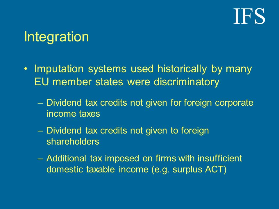 IFS Integration Imputation systems used historically by many EU member states were discriminatory –Dividend tax credits not given for foreign corporate income taxes –Dividend tax credits not given to foreign shareholders –Additional tax imposed on firms with insufficient domestic taxable income (e.g.