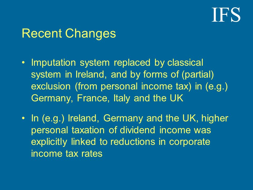 IFS Recent Changes Imputation system replaced by classical system in Ireland, and by forms of (partial) exclusion (from personal income tax) in (e.g.)
