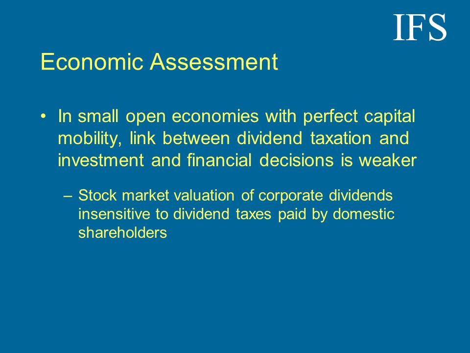 IFS Economic Assessment In small open economies with perfect capital mobility, link between dividend taxation and investment and financial decisions i