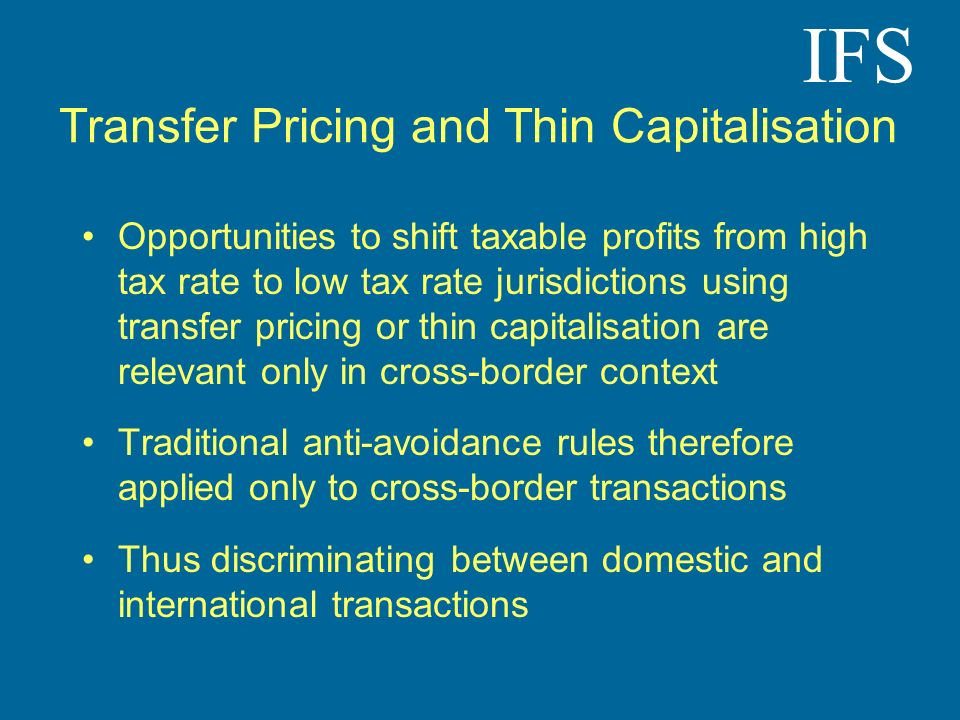 IFS Transfer Pricing and Thin Capitalisation Opportunities to shift taxable profits from high tax rate to low tax rate jurisdictions using transfer pr
