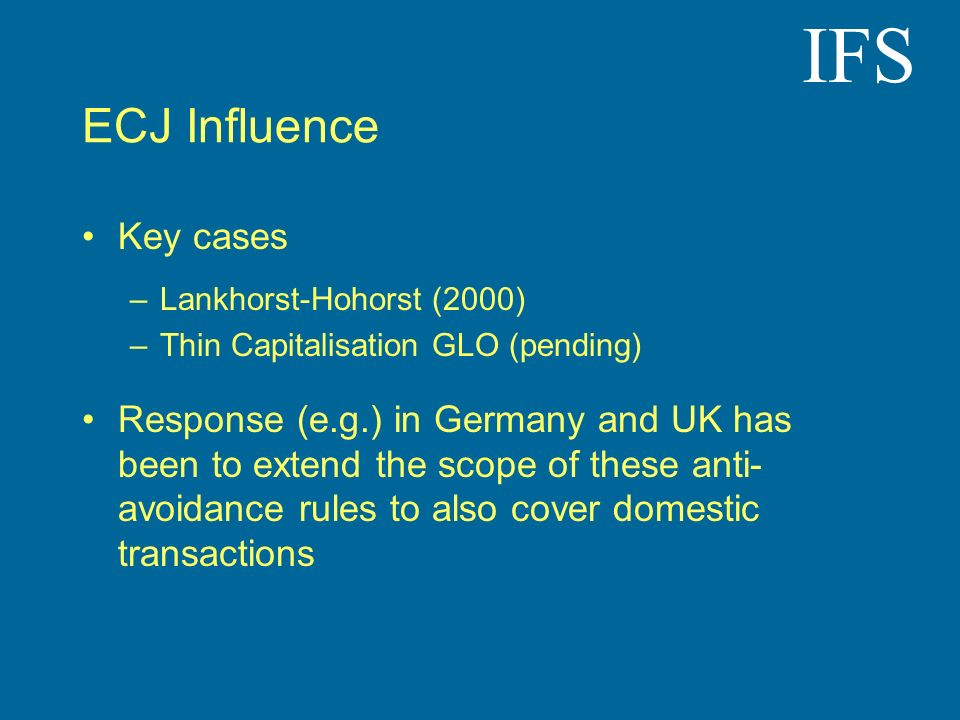 IFS ECJ Influence Key cases –Lankhorst-Hohorst (2000) –Thin Capitalisation GLO (pending) Response (e.g.) in Germany and UK has been to extend the scope of these anti- avoidance rules to also cover domestic transactions
