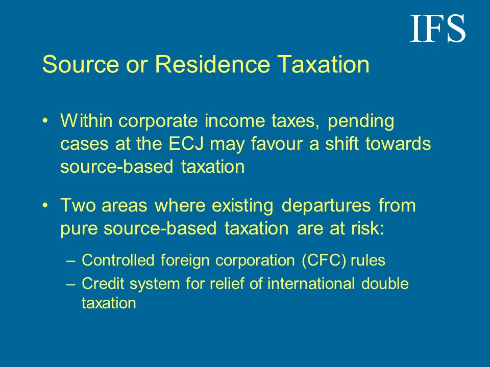 IFS Source or Residence Taxation Within corporate income taxes, pending cases at the ECJ may favour a shift towards source-based taxation Two areas wh