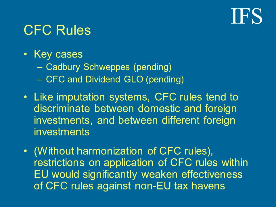 IFS CFC Rules Key cases –Cadbury Schweppes (pending) –CFC and Dividend GLO (pending) Like imputation systems, CFC rules tend to discriminate between d