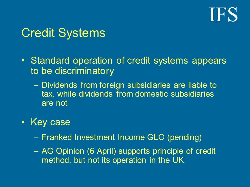 IFS Credit Systems Standard operation of credit systems appears to be discriminatory –Dividends from foreign subsidiaries are liable to tax, while div