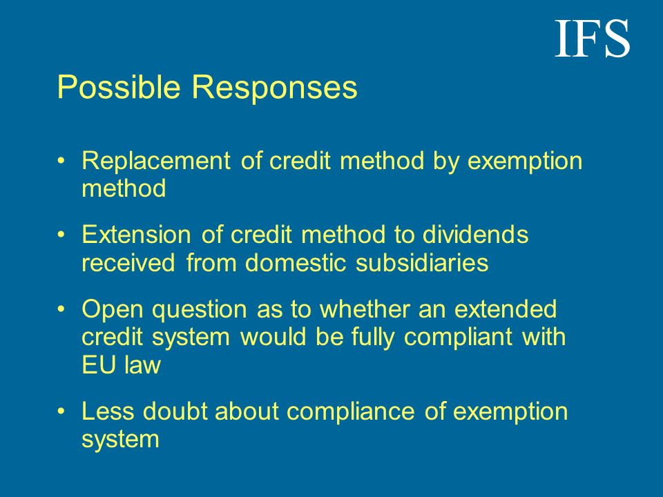IFS Possible Responses Replacement of credit method by exemption method Extension of credit method to dividends received from domestic subsidiaries Open question as to whether an extended credit system would be fully compliant with EU law Less doubt about compliance of exemption system