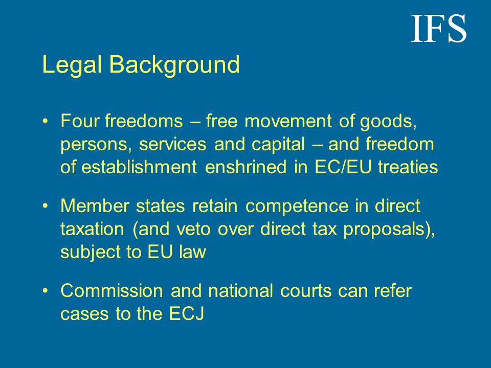IFS Legal Background Four freedoms – free movement of goods, persons, services and capital – and freedom of establishment enshrined in EC/EU treaties Member states retain competence in direct taxation (and veto over direct tax proposals), subject to EU law Commission and national courts can refer cases to the ECJ