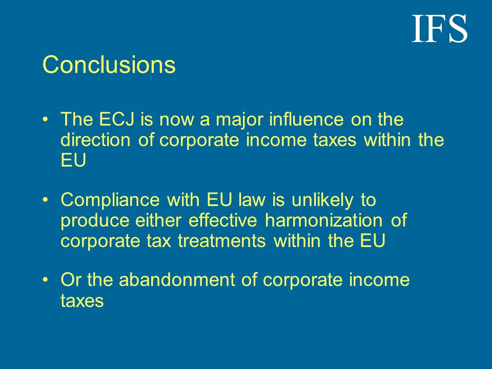 IFS Conclusions The ECJ is now a major influence on the direction of corporate income taxes within the EU Compliance with EU law is unlikely to produce either effective harmonization of corporate tax treatments within the EU Or the abandonment of corporate income taxes
