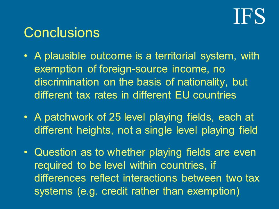 IFS Conclusions A plausible outcome is a territorial system, with exemption of foreign-source income, no discrimination on the basis of nationality, b