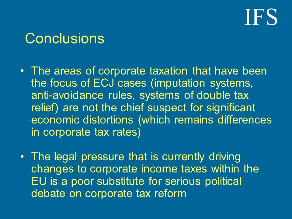 IFS Conclusions The areas of corporate taxation that have been the focus of ECJ cases (imputation systems, anti-avoidance rules, systems of double tax
