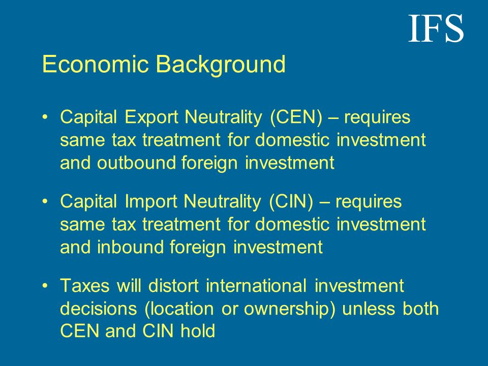IFS Economic Background Capital Export Neutrality (CEN) – requires same tax treatment for domestic investment and outbound foreign investment Capital Import Neutrality (CIN) – requires same tax treatment for domestic investment and inbound foreign investment Taxes will distort international investment decisions (location or ownership) unless both CEN and CIN hold