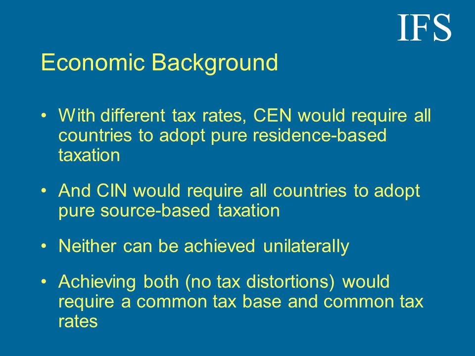 IFS Economic Background With different tax rates, CEN would require all countries to adopt pure residence-based taxation And CIN would require all cou