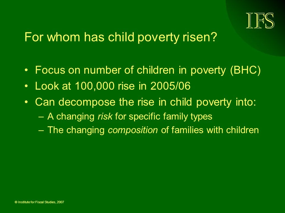 © Institute for Fiscal Studies, 2007 For whom has child poverty risen? Focus on number of children in poverty (BHC) Look at 100,000 rise in 2005/06 Ca