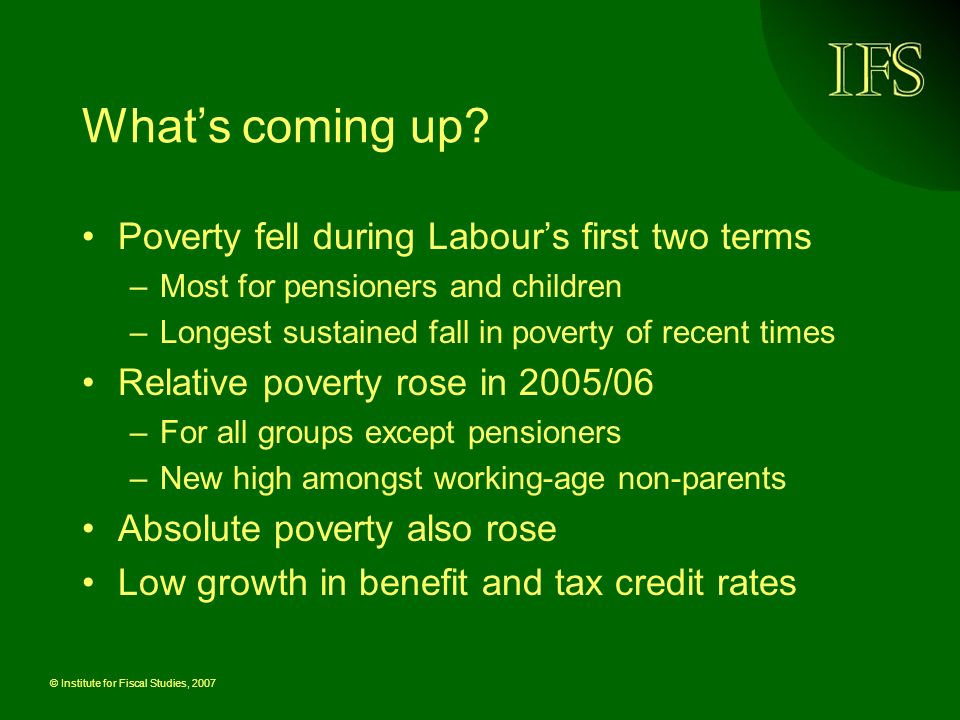 © Institute for Fiscal Studies, 2007 Whats coming up? Poverty fell during Labours first two terms –Most for pensioners and children –Longest sustained
