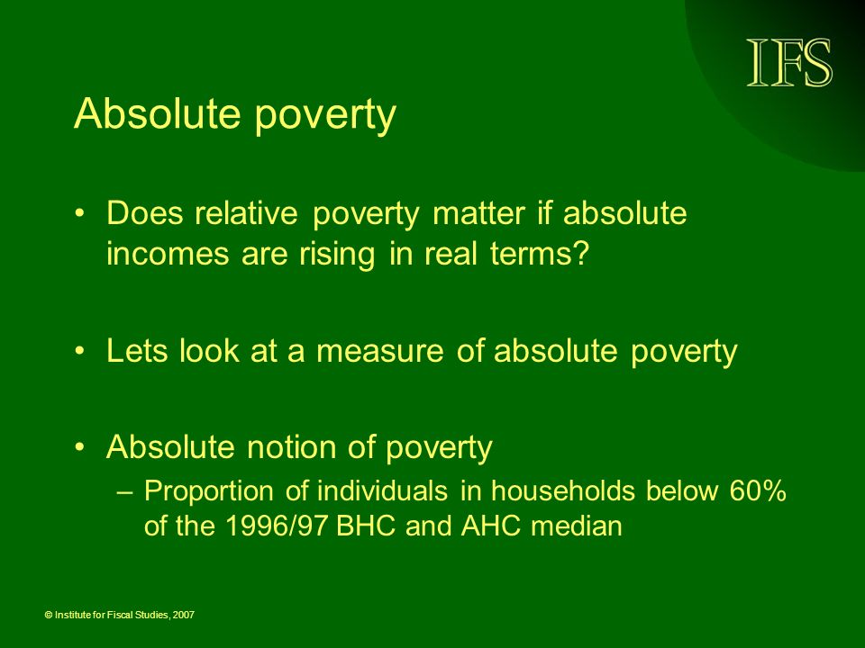 © Institute for Fiscal Studies, 2007 Absolute poverty Does relative poverty matter if absolute incomes are rising in real terms.