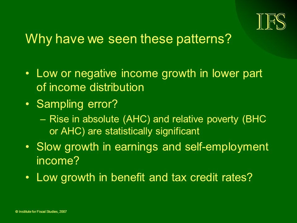 © Institute for Fiscal Studies, 2007 Why have we seen these patterns? Low or negative income growth in lower part of income distribution Sampling erro