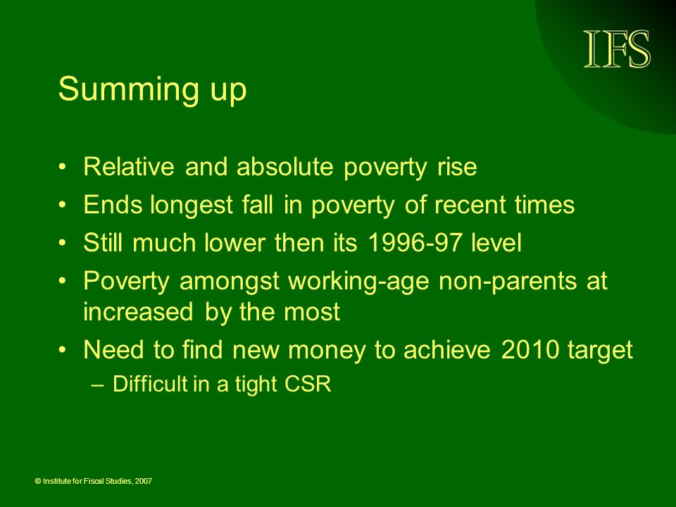 © Institute for Fiscal Studies, 2007 Summing up Relative and absolute poverty rise Ends longest fall in poverty of recent times Still much lower then