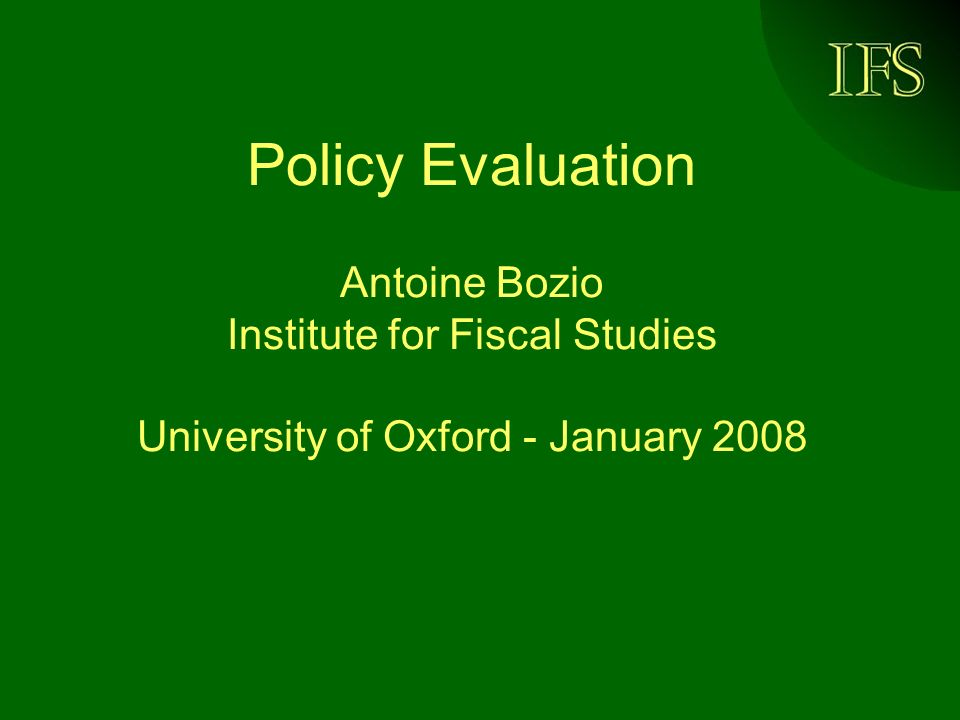 Policy Evaluation Antoine Bozio Institute for Fiscal Studies University of Oxford - January 2008