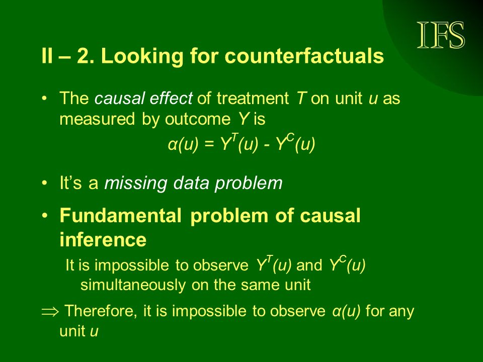II – 2. Looking for counterfactuals The causal effect of treatment T on unit u as measured by outcome Y is α(u) = Y T (u) - Y C (u) Its a missing data