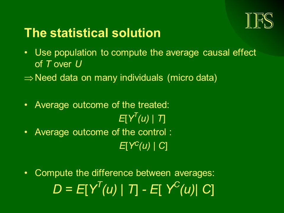 The statistical solution Use population to compute the average causal effect of T over U Need data on many individuals (micro data) Average outcome of the treated: E[Y T (u) | T] Average outcome of the control : E[Y C (u) | C] Compute the difference between averages: D = E[Y T (u) | T] - E[ Y C (u)| C]