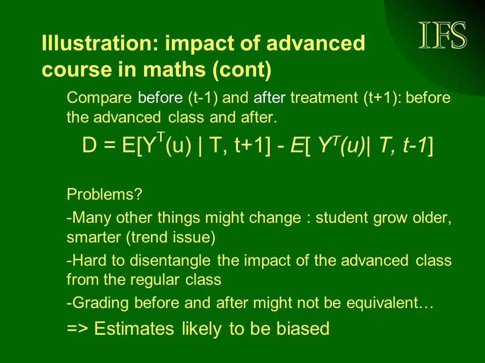 Illustration: impact of advanced course in maths (cont) Compare before (t-1) and after treatment (t+1): before the advanced class and after.