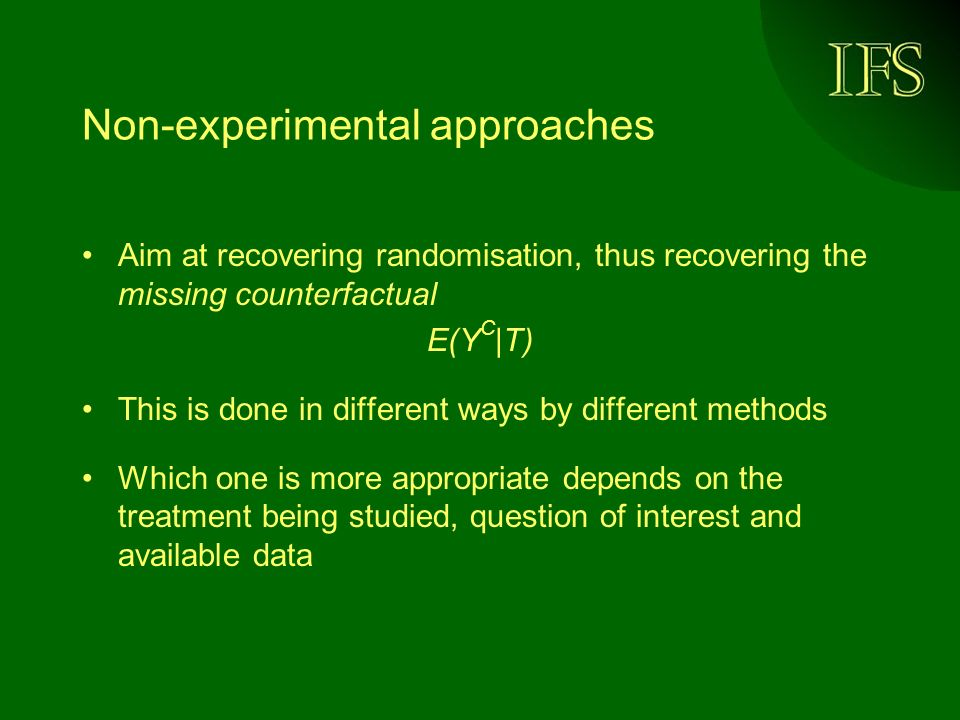 Non-experimental approaches Aim at recovering randomisation, thus recovering the missing counterfactual E(Y C |T) This is done in different ways by different methods Which one is more appropriate depends on the treatment being studied, question of interest and available data